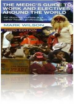 Medics Guide to Work and Electives Around the World Mark Wilson 3rd Edition
